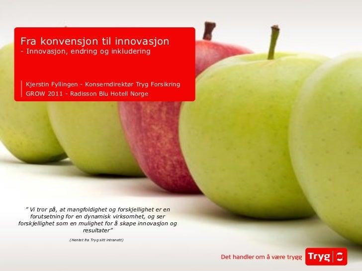 Kjerstin Fyllingen - Konserndirektør Tryg Forsikring GROW 2011 - Radisson Blu Hotell Norge Fra konvensjon til innovasjon -...