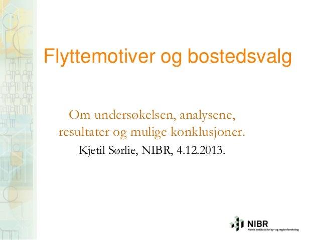 Flyttemotiver og bostedsvalg Om undersøkelsen, analysene, resultater og mulige konklusjoner. Kjetil Sørlie, NIBR, 4.12.201...
