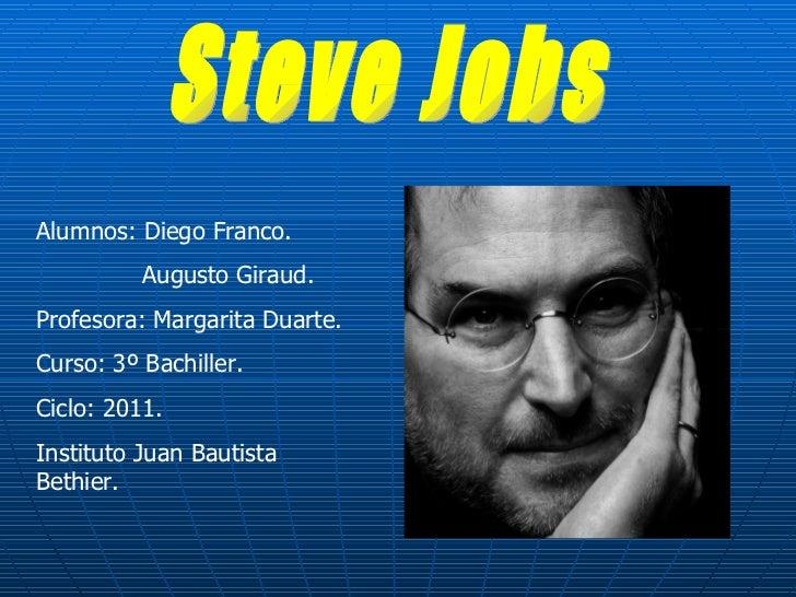 Steve Jobs Alumnos: Diego Franco. Augusto Giraud. Profesora: Margarita Duarte. Curso: 3º Bachiller. Ciclo: 2011. Instituto...