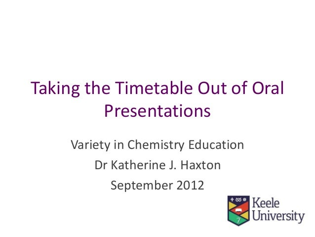 Taking the Timetable Out of Oral Presentations Variety in Chemistry Education Dr Katherine J. Haxton September 2012