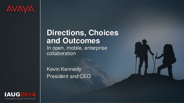 Directions, Choices and Outcomes In open, mobile, enterprise collaboration Kevin Kennedy President and CEO