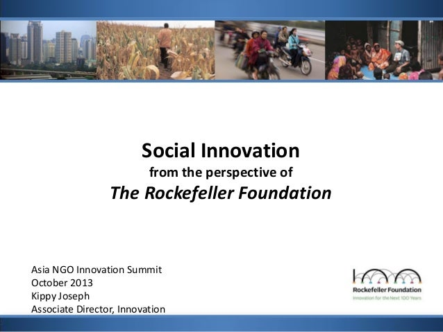 Social Innovation from the perspective of  The Rockefeller Foundation  Asia NGO Innovation Summit October 2013 Kippy Josep...