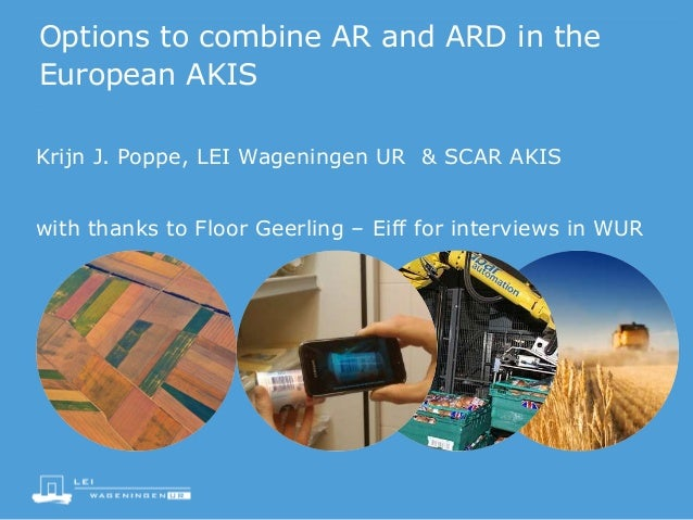 Options to combine AR and ARD in the European AKIS Krijn J. Poppe, LEI Wageningen UR & SCAR AKIS with thanks to Floor Geer...