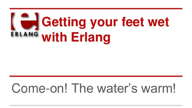 Getting your feet wet with Erlang Come-on! The water's warm!