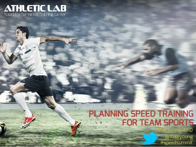 PLANNING SPEED TRAINING FOR TEAM SPORTS Mike Young, PhD @mikeyoung #speedsummit