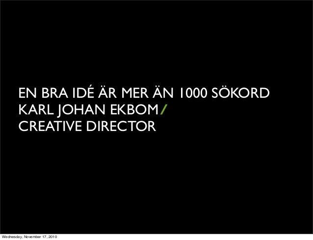 EN BRA IDÉ ÄR MER ÄN 1000 SÖKORD KARL JOHAN EKBOM/ CREATIVE DIRECTOR Wednesday, November 17, 2010