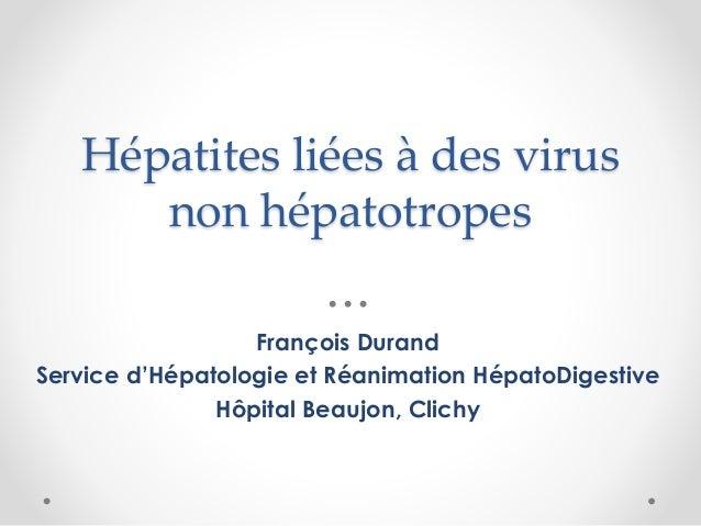 Hépatites liées à des virus non hépatotropes François Durand Service d'Hépatologie et Réanimation HépatoDigestive Hôpital ...