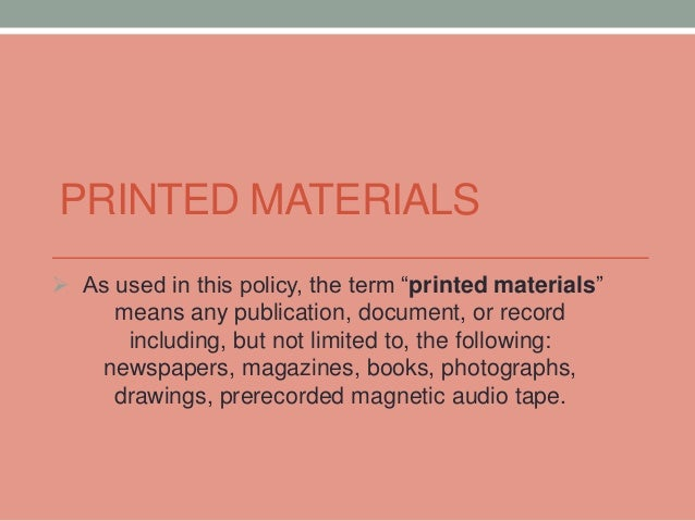 "PRINTED MATERIALS   As used in this policy, the term ""printed materials""  means any publication, document, or record  inc..."