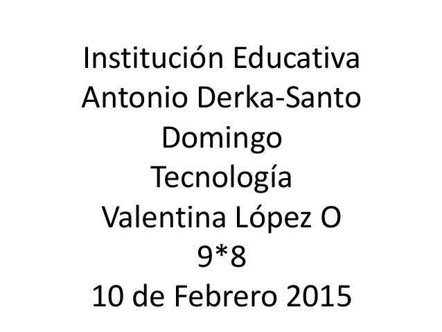 Institución Educativa Antonio Derka-Santo Domingo Tecnología Valentina López O 9*8 10 de Febrero 2015