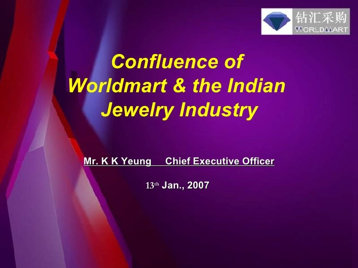 Confluence of  Worldmart & the Indian  Jewelry Industry Mr. K K Yeung   Chief Executive Officer 13 th   Jan., 2007