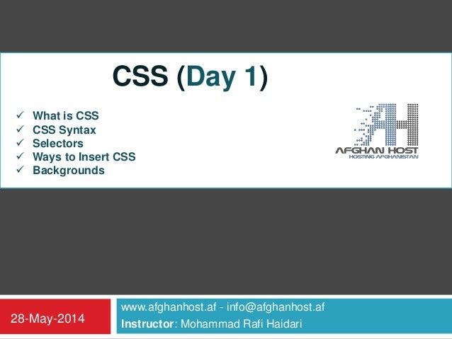 www.afghanhost.af - info@afghanhost.af Instructor: Mohammad Rafi Haidari28-May-2014 CSS (Day 1)  What is CSS  CSS Syntax...