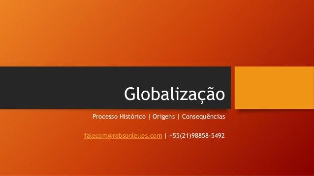 Globalização Processo Histórico | Origens | Consequências falecom@robsonlelles.com | +55(21)98858-5492