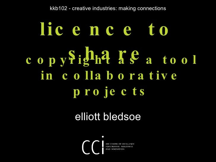 licence to share elliott bledsoe kkb102 - creative industries: making connections copyright as a tool in collaborative pro...