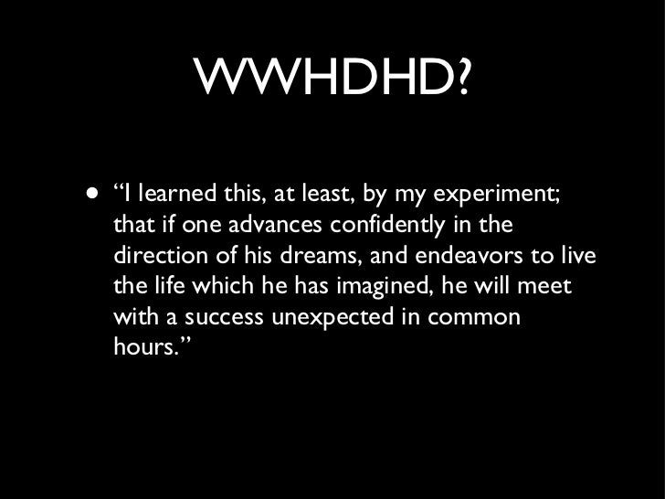 "WWHDHD? <ul><li>""I learned this, at least, by my experiment; that if one advances confidently in the direction of his drea..."