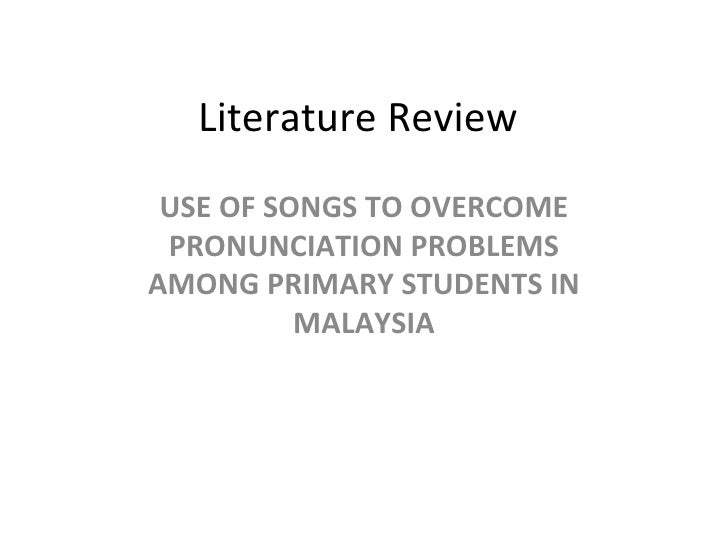 Literature Review USE OF SONGS TO OVERCOME PRONUNCIATION PROBLEMS AMONG PRIMARY STUDENTS IN MALAYSIA