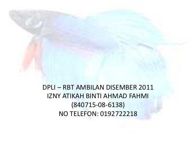 DPLI – RBT AMBILAN DISEMBER 2011 IZNY ATIKAH BINTI AHMAD FAHMI         (840715-08-6138)     NO TELEFON: 0192722218