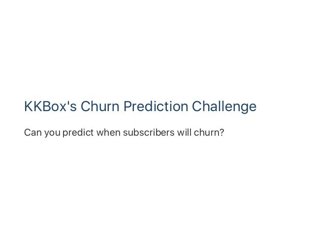 KKBox's Churn Prediction Challenge Can you predict when subscribers will churn?