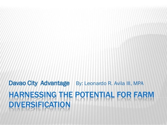 Davao City Advantage By: Leonardo R. Avila III, MPAHARNESSING THE POTENTIAL FOR FARMDIVERSIFICATION