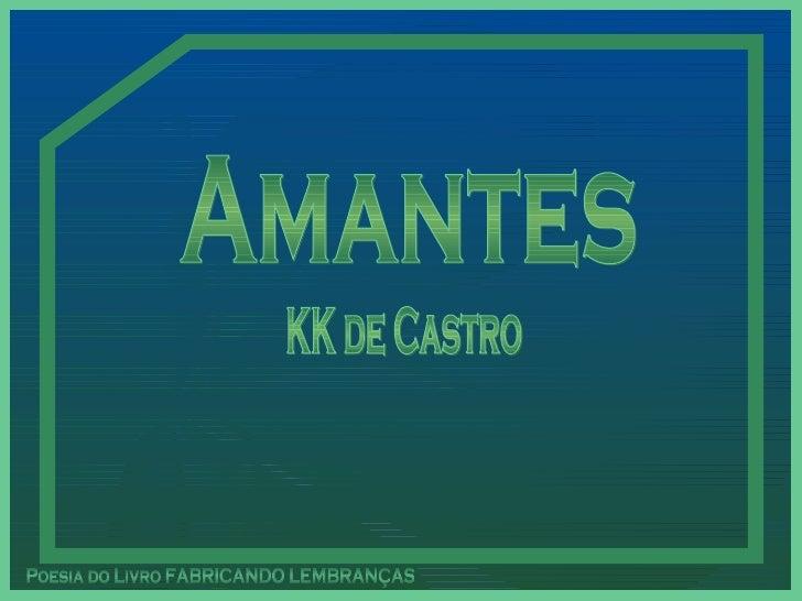 Amantes Poesia do Livro FABRICANDO LEMBRANÇAS KK de Castro Este PPS  não tem senha de segurança,  para que você possa estu...