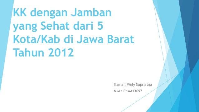 KK dengan Jamban yang Sehat dari 5 Kota/Kab di Jawa Barat Tahun 2012 Nama : Wely Supriatna NIM : C1AA13097