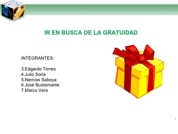 IR EN BUSCA DE LA GRATUIDAD <ul><li>INTEGRANTES: </li></ul><ul><li>Edgardo Torres </li></ul><ul><li>Julio Soria </li></ul>...