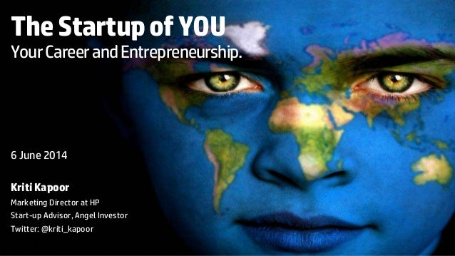 The Startup of YOU  Your Career and Entrepreneurship.  6 June 2014  Kriti Kapoor  Marketing Director at HP  Start-up Advis...