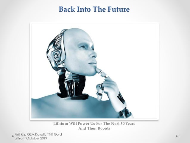 Back Into The Future Lithium Will Power Us For The Next 50 Years And Then Robots Kirill Klip GEM Royalty TNR Gold Lithium ...