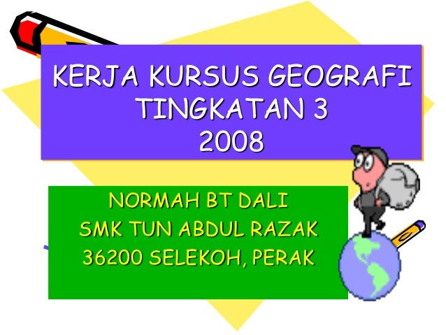 KERJA KURSUS GEOGRAFI TINGKATAN 3 2008 NORMAH BT DALI SMK TUN ABDUL RAZAK 36200 SELEKOH, PERAK