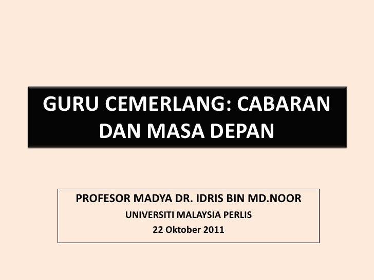 GURU CEMERLANG: CABARAN    DAN MASA DEPAN  PROFESOR MADYA DR. IDRIS BIN MD.NOOR         UNIVERSITI MALAYSIA PERLIS        ...