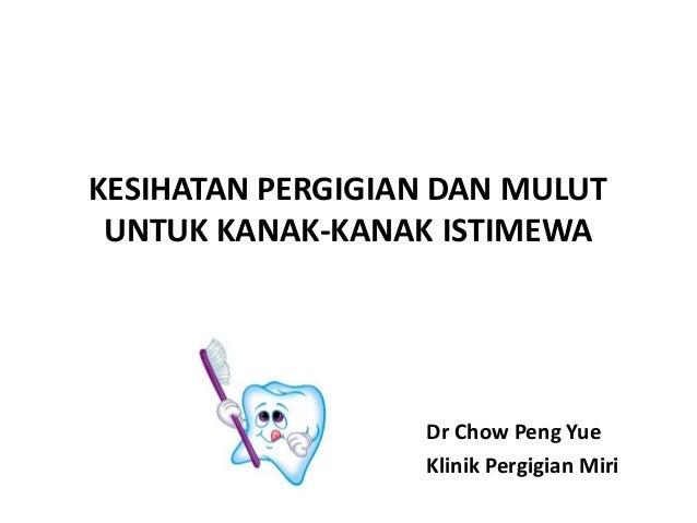 KESIHATAN PERGIGIAN DAN MULUT UNTUK KANAK-KANAK ISTIMEWA Dr Chow Peng Yue Klinik Pergigian Miri