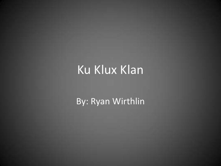 Ku Klux Klan<br />By: Ryan Wirthlin<br />
