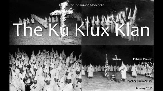 Escola Secundária de Alcochete The Ku Klux Klan Patricia Camejo Number 22 11th F English Teacher Paula Aguiar January 2015