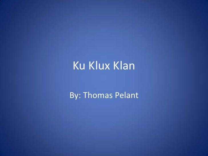 Ku Klux Klan<br />By: Thomas Pelant<br />