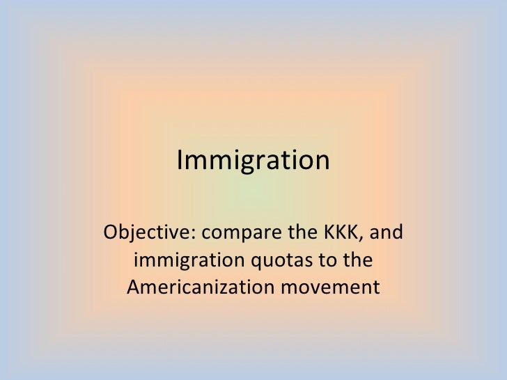 Immigration Objective: compare the KKK, and immigration quotas to the Americanization movement