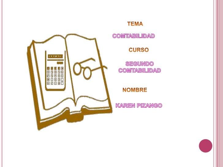 TEMA<br />COMTABILIDAD<br />CURSO<br />SEGUNDO COMTABILIDAD<br />NOMBRE<br />KAREN PIZANGO<br />