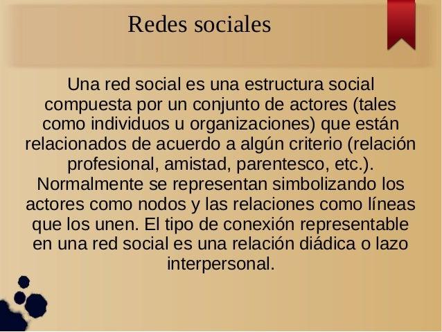 Redes sociales Una red social es una estructura social compuesta por un conjunto de actores (tales como individuos u organ...
