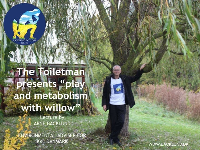 """The Toiletman presents """"play and metabolism with willow"""" Lecture by ARNE BACKLUND ENVIRONMENTAL ADVISER FOR KKL DANMARK WW..."""