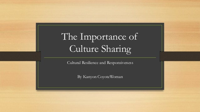 The Importance of Culture Sharing Cultural Resilience and Responsiveness By Kanyon CoyoteWoman