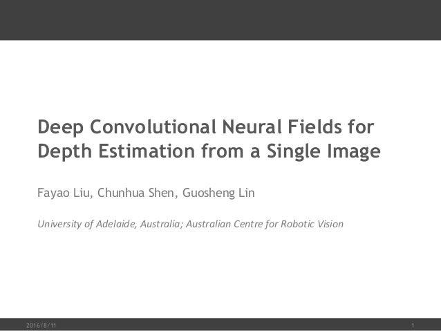 Deep Convolutional Neural Fields for Depth Estimation from a Single Image Fayao Liu, Chunhua Shen, Guosheng Lin University...