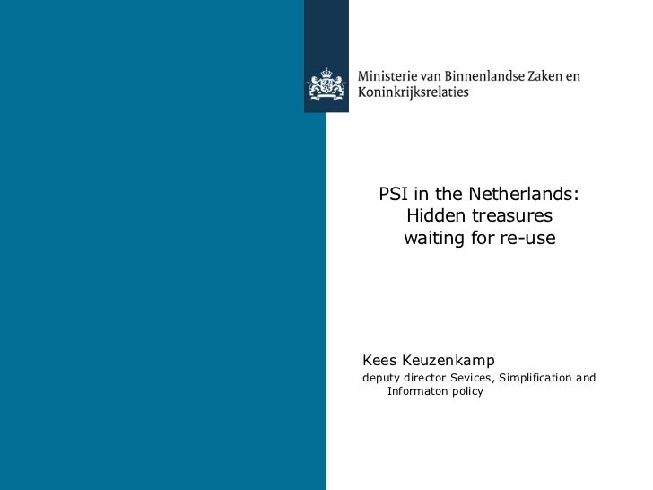 PSI in the Netherlands:Hiddentreasureswaitingforre-use<br />Kees Keuzenkamp<br />deputy director Sevices, Simplification a...