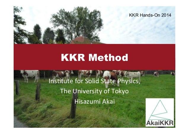 KKR Method  Ins$tute  for  Solid  State  Physics,  The  University  of  Tokyo  Hisazumi  Akai  KKR Hands-On 2014