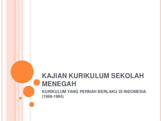 KAJIAN KURIKULUM SEKOLAH MENEGAH KURIKULUM YANG PERNAH BERLAKU DI INDONESIA (1968-1984)