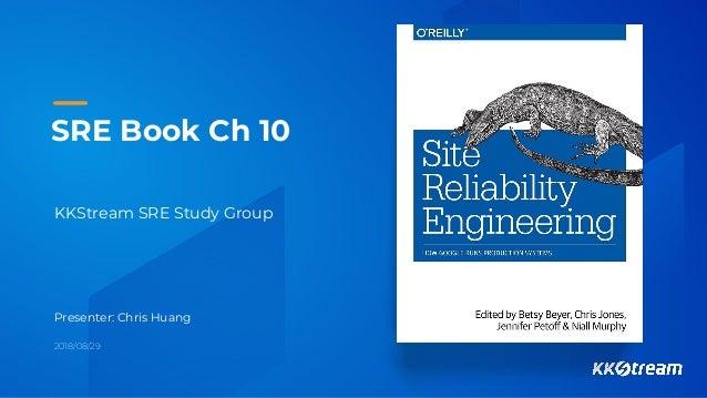 SRE Book Ch 10 KKStream SRE Study Group Presenter: Chris Huang 2018/08/29