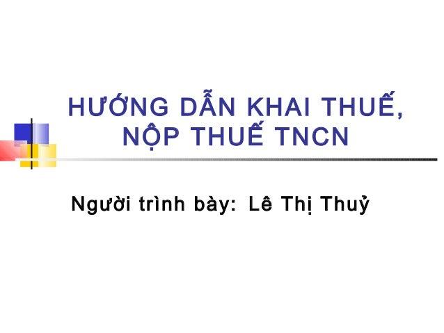 HƯỚNG DẪN KHAI THUẾ,   NỘP THUẾ TNCNNgười trình bày: Lê Thị Thuỷ