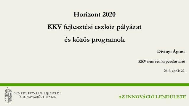 Divinyi Ágnes KKV nemzeti kapcsolattartó 2016. április 27. Horizont 2020 KKV fejlesztési eszköz pályázat és közös programo...