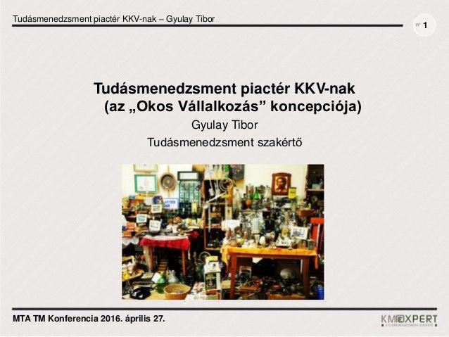 Tudásmenedzsment piactér KKV-nak – Gyulay Tibor MTA TM Konferencia 2016. április 27. 1 Tudásmenedzsment piactér KKV-nak (a...