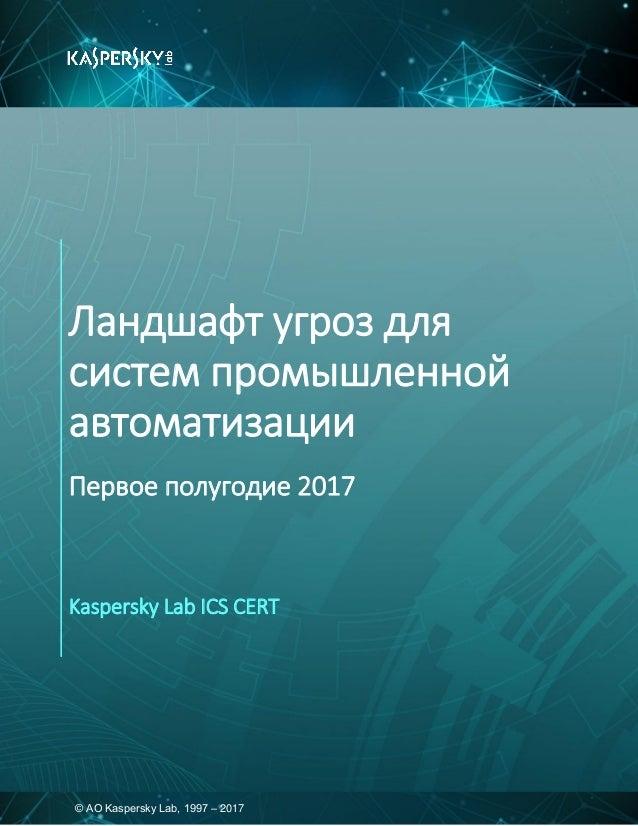 © АО Kaspersky Lab, 1997 – 2017 Ландшафт угроз для систем промышленной автоматизации Первое полугодие 2017 Kaspersky Lab I...