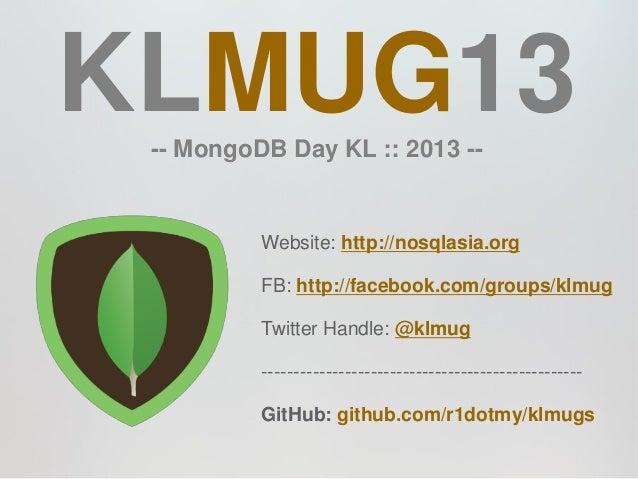 KLMUG13 -- MongoDB Day KL :: 2013 --          Website: http://nosqlasia.org          FB: http://facebook.com/groups/klmug ...