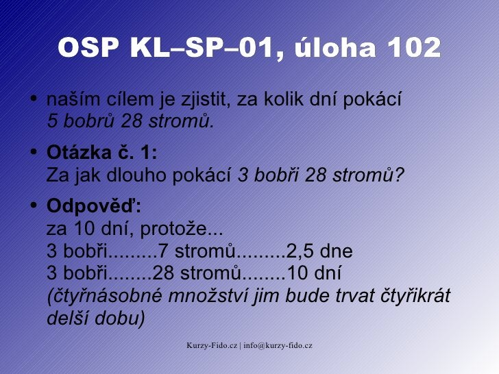 OSP KL–SP–01, úloha 102 ●   naším cílem je zjistit, za kolik dní pokácí     5 bobrů 28 stromů. ●   Otázka č. 1:     Za jak...