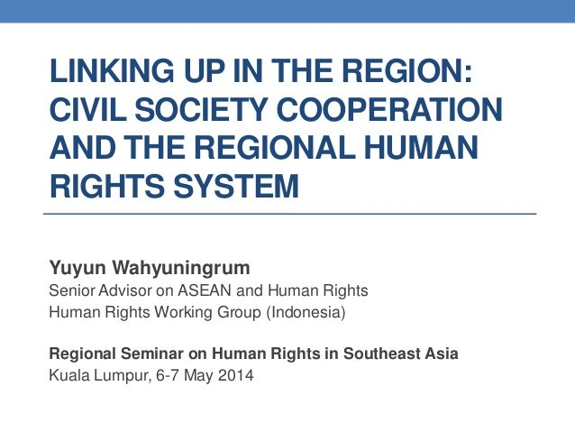 LINKING UP IN THE REGION: CIVIL SOCIETY COOPERATION AND THE REGIONAL HUMAN RIGHTS SYSTEM Yuyun Wahyuningrum Senior Advisor...